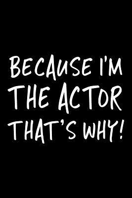 Because I'm the Actor That's Why!