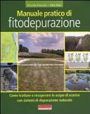 Manuale pratico di fitodepurazione. Come trattare e recuperare le acque di scarico con sistemi di depurazione naturale