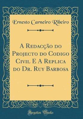 A Redacção do Projecto do Codigo Civil E A Replica do Dr. Ruy Barbosa (Classic Reprint)