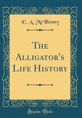 The Alligator's Life History (Classic Reprint)