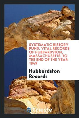 Systematic History Fund. Vital Records of Hubbardston, Massachusetts, to the End of the Year 1849