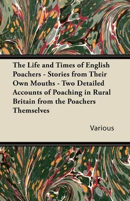 The Life and Times of English Poachers - Stories from Their Own Mouths - Two Detailed Accounts of Poaching in Rural Britain from the Poachers Themselv