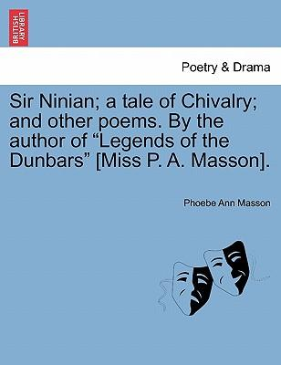 "Sir Ninian; a tale of Chivalry; and other poems. By the author of ""Legends of the Dunbars"" [Miss P. A. Masson]"