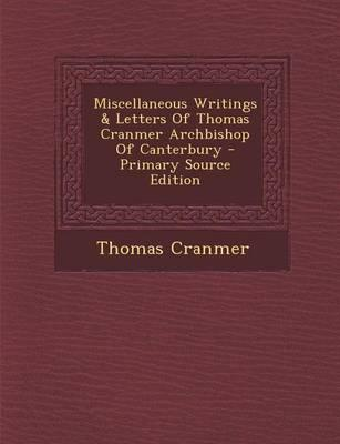 Miscellaneous Writings & Letters of Thomas Cranmer Archbishop of Canterbury - Primary Source Edition