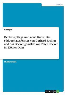 Denkmalpflege und neue Kunst. Das Südquerhausfenster von Gerhard Richter und das Deckengemälde von Peter Hecker im Kölner Dom