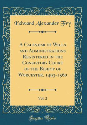 A Calendar of Wills and Administrations Registered in the Consistory Court of the Bishop of Worcester, 1493-1560, Vol. 2 (Classic Reprint)