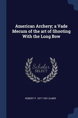 American Archery; A Vade Mecum of the Art of Shooting with the Long Bow
