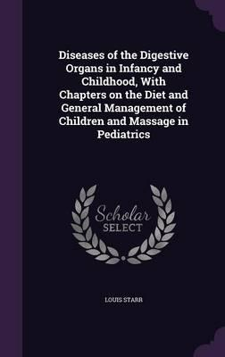Diseases of the Digestive Organs in Infancy and Childhood, with Chapters on the Diet and General Management of Children and Massage in Pediatrics
