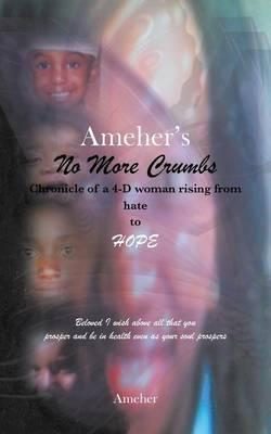 Ameher's No More Crumbs Chronicle of a 4-d Woman Rising from Hate to Hope