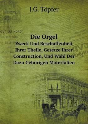Die Orgel Zweck Und Beschaffenheit Ihrer Theile, Gesetze Ihrer Construction, Und Wahl Der Dazu Gehorigen Materialien