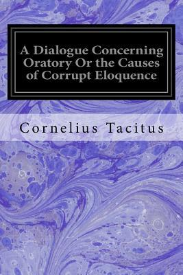 A Dialogue Concerning Oratory or the Causes of Corrupt Eloquence
