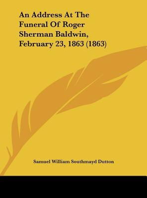 An Address At The Funeral Of Roger Sherman Baldwin, February 23, 1863 (1863)