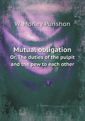 Mutual Obligation Or, the Duties of the Pulpit and the Pew to Each Other