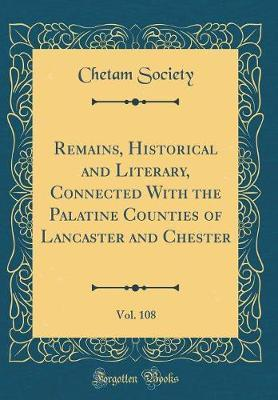 Remains, Historical and Literary, Connected With the Palatine Counties of Lancaster and Chester, Vol. 108 (Classic Reprint)