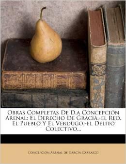 Obras completas de Doña Concepción Arenal: El derecho de gracia; El reo, el pueblo y el verdugo; El delito colectivo