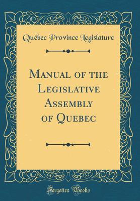 Manual of the Legislative Assembly of Quebec (Classic Reprint)
