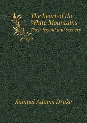 The Heart of the White Mountains Their Legend and Scenery