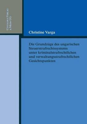 Die Grundzüge Des Ungarischen Strafrechtssystems Aus Kriminalrechtlichen Und Verwaltungsrechtlichen Gesichtspunkten