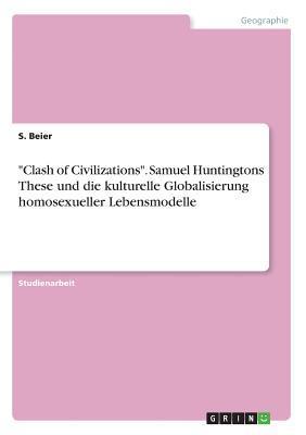 """""""Clash of Civilizations"""". Samuel Huntingtons These und die kulturelle Globalisierung homosexueller Lebensmodelle"""