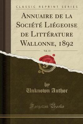Annuaire de la Société Liégeoise de Littérature Wallonne, 1892, Vol. 13 (Classic Reprint)