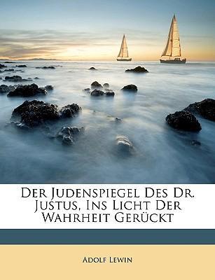 Der Judenspiegel Des Dr. Justus, Ins Licht Der Wahrheit Gerckt