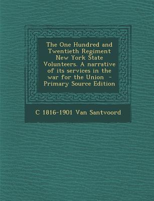 The One Hundred and Twentieth Regiment New York State Volunteers. a Narrative of Its Services in the War for the Union