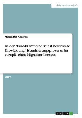 """Ist der """"Euro-Islam"""" eine selbst bestimmte Entwicklung?  Islamisierungsprozesse im europäischen Migrationskontext"""