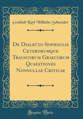 De Dialecto Sophoclis Ceterorumque Tragicorum Graecorum Quaestiones Nonnullae Criticae (Classic Reprint)