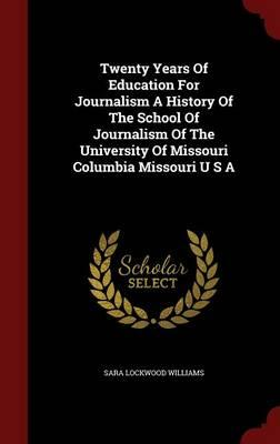 Twenty Years of Education for Journalism a History of the School of Journalism of the University of Missouri Columbia Missouri U S A