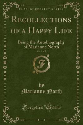 Recollections of a Happy Life, Being the Autobiography of Marianne North, Vol. 1 of 2 (Classic Reprint)