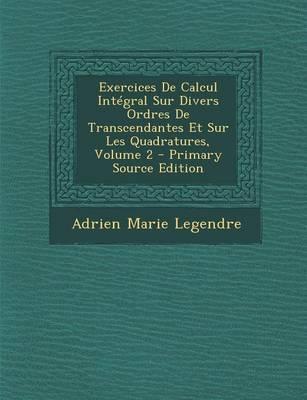 Exercices de Calcul Integral Sur Divers Ordres de Transcendantes Et Sur Les Quadratures, Volume 2