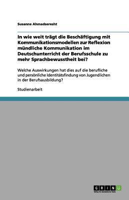 In wie weit trägt die Beschäftigung mit Kommunikationsmodellen zur Reflexion mündliche Kommunikation im Deutschunterricht der Berufsschule zu mehr ... von Jugendlichen in der Berufsausbildung?