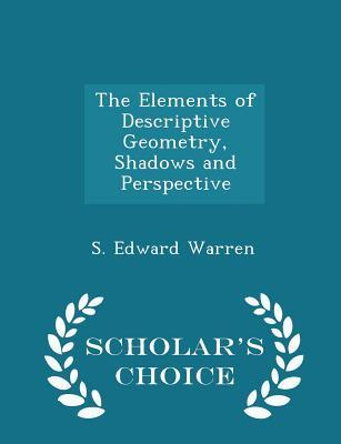 The Elements of Descriptive Geometry, Shadows and Perspective - Scholar's Choice Edition