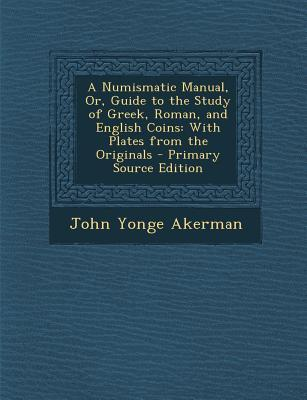 Numismatic Manual, Or, Guide to the Study of Greek, Roman, and English Coins