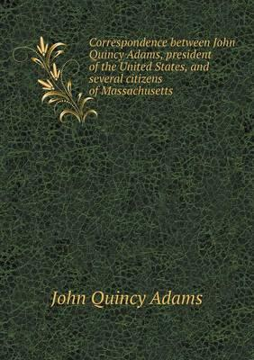 Correspondence Between John Quincy Adams, President of the United States, and Several Citizens of Massachusetts