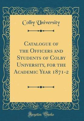 Catalogue of the Officers and Students of Colby University, for the Academic Year 1871-2 (Classic Reprint)