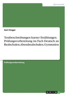 Textbeschreibungen kurzer Erzählungen. Prüfungsvorbereitung im Fach Deutsch an Realschulen, Abendrealschulen, Gymnasien