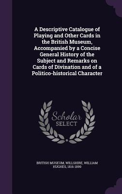 A Descriptive Catalogue of Playing and Other Cards in the British Museum, Accompanied by a Concise General History of the Subject and Remarks on Cards and of a Politico-Historical Character