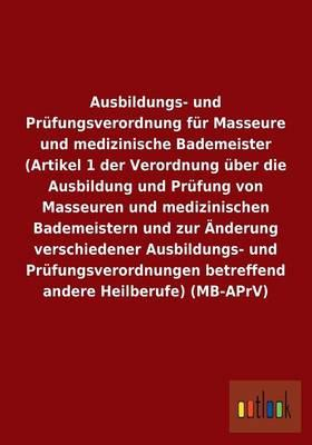 Ausbildungs- und Prüfungsverordnung für Masseure und medizinische Bademeister (Artikel 1 der Verordnung über die Ausbildung und Prüfung von Masseuren ... betreffend andere Heilberufe) (MB-APrV)
