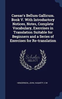 Caesar's Bellum Gallicum. Book V. with Introductory Notices, Notes, Complete Vocabulary, Exercises in Translation Suitable for Beginners and a Series