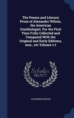 The Poems and Literary Prose of Alexander Wilson, the American Ornithologist. for the First Time Fully Collected and Compared with the Original and Early Editions, Mss., Etc Volume V.1