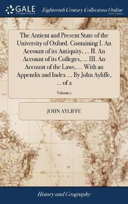 The Antient and Present State of the University of Oxford. Containing I. an Account of Its Antiquity, ... II. an Account of Its Colleges, ... III. an ... Index ... by John Ayliffe, ... of 2; Volume 1