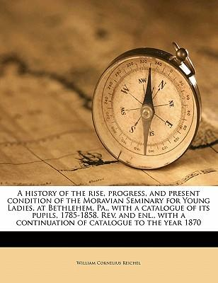 A   History of the Rise, Progress, and Present Condition of the Moravian Seminary for Young Ladies, at Bethlehem, Pa., with a Catalogue of Its Pupils,