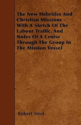 The New Hebrides And Christian Missions - With A Sketch Of The Labour Traffic, And Notes Of A Cruise Through The Group In The Mission Vessel