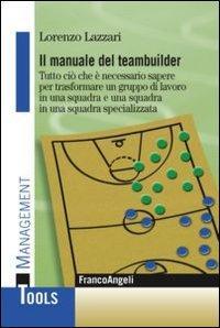 Il manuale del teambuilder. Tutto ciò che è necessario sapere per trasformare un gruppo di lavoro in una squadra e una squadra in un squadra specializzata