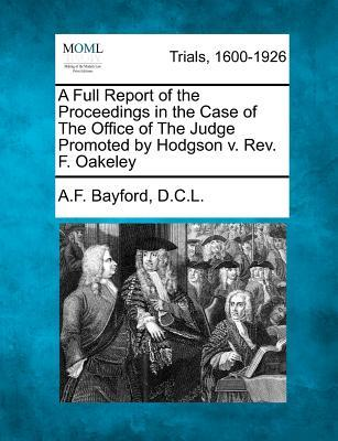 A Full Report of the Proceedings in the Case of the Office of the Judge Promoted by Hodgson V. REV. F. Oakeley