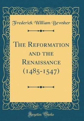 The Reformation and the Renaissance (1485-1547) (Classic Reprint)
