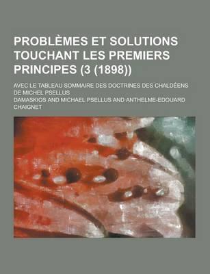 Problemes Et Solutions Touchant Les Premiers Principes; Avec Le Tableau Sommaire Des Doctrines Des Chaldeens de Michel Psellus (3 (1898))