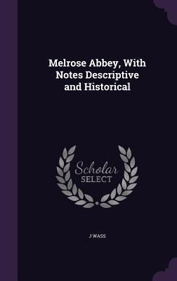 Melrose Abbey, with Notes Descriptive and Historical