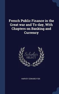 French Public Finance in the Great War and To-Day, with Chapters on Banking and Currency